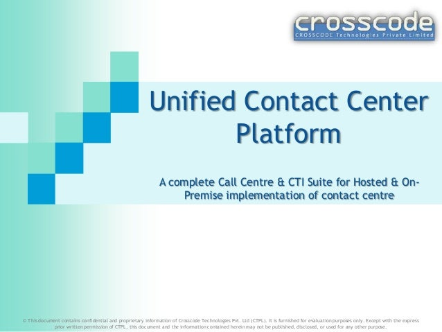 Unified Contact Center Platform A complete Call Centre & CTI Suite for Hosted & On- Premise implementation of contact cent...