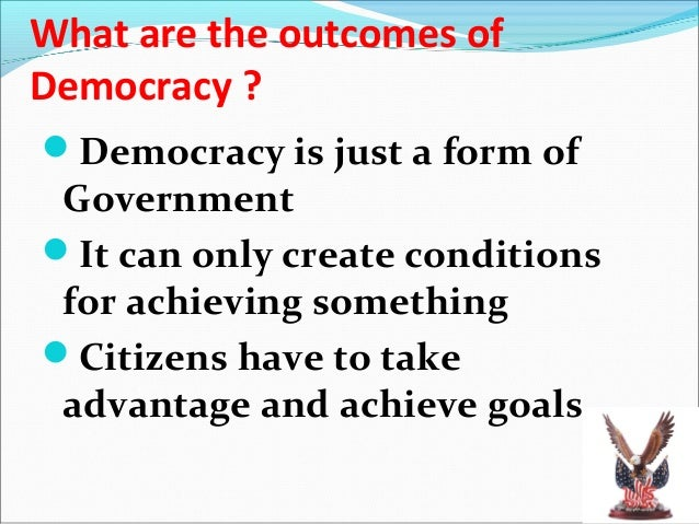 Outcomes of Democracy…Political equality All individuals have equal weight in electing representatives Accommodation of S...