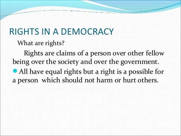  Why do we need rights in a democracy? Rights are necessary for the every sustenance of a democracy.  Rights in the Indi...