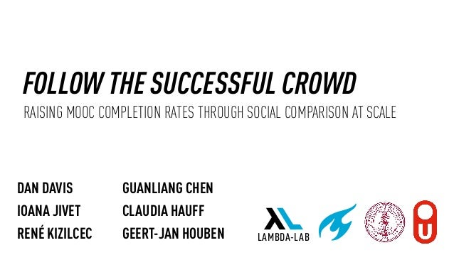 FOLLOW THE SUCCESSFUL CROWD RAISING MOOC COMPLETION RATES THROUGH SOCIAL COMPARISON AT SCALE DAN DAVIS IOANA JIVET RENÉ KI...