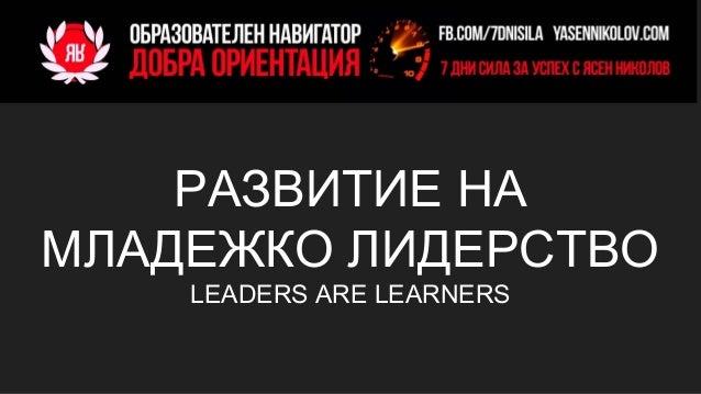 РАЗВИТИЕ НА МЛАДЕЖКО ЛИДЕРСТВО LEADERS ARE LEARNERS