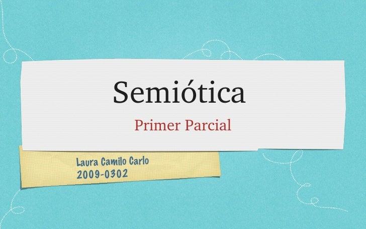 Semiótica <ul><li>Primer Parcial </li></ul>Laura Camilo Carlo 2009-0302