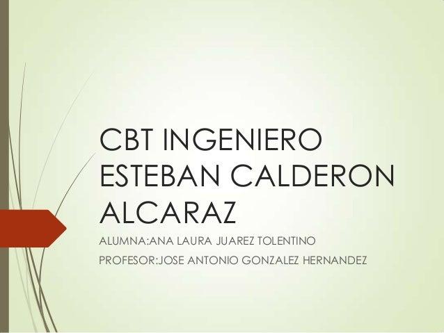 CBT INGENIEROESTEBAN CALDERONALCARAZALUMNA:ANA LAURA JUAREZ TOLENTINOPROFESOR:JOSE ANTONIO GONZALEZ HERNANDEZ