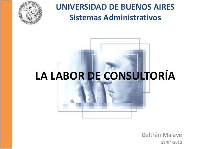 LA LABOR DE CONSULTORÍABeltrán Malavé19/04/2013UNIVERSIDAD DE BUENOS AIRESSistemas Administrativos