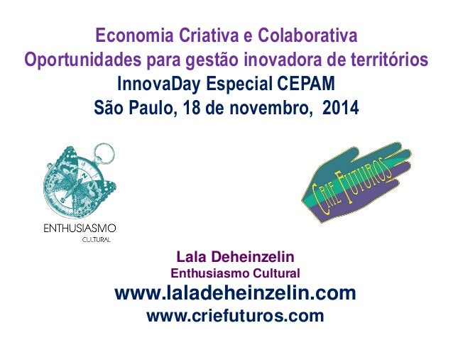 Lala Deheinzelin Enthusiasmo Cultural www.laladeheinzelin.com www.criefuturos.com Economia Criativa e Colaborativa Oportun...
