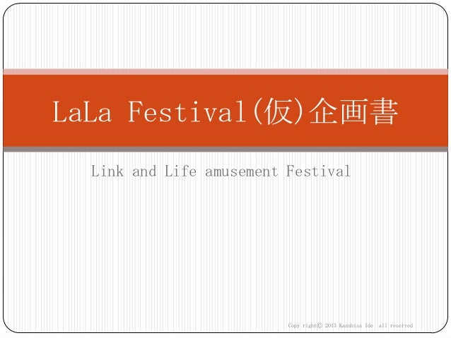 LaLa Festival(仮)企画書  Link and Life amusement Festival                          Copy rightⒸ 2013 Kazuhisa Ide   all reserved
