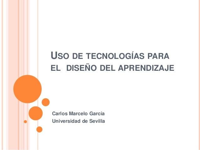 USO DE TECNOLOGÍAS PARA EL DISEÑO DEL APRENDIZAJE Carlos Marcelo García Universidad de Sevilla