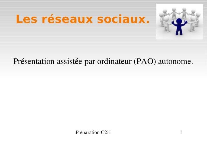 Les réseaux sociaux.Présentationassistéeparordinateur(PAO)autonome.                 PréparationC2i1               1
