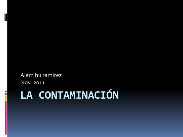 Alam hu ramirezNov. 2011LA CONTAMINACIÓN