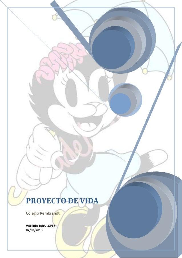PROYECTO DE VIDAColegio RembrandtVALERIA JARA LOPEZ07/03/2013