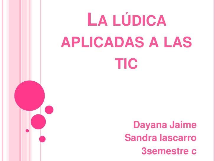 LA LÚDICAAPLICADAS A LAS      TIC        Dayana Jaime       Sandra lascarro          3semestre c