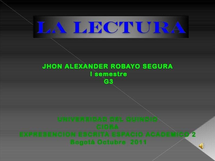 <ul><li>JHON ALEXANDER ROBAYO SEGURA  </li></ul><ul><li>I semestre </li></ul><ul><li>G3 </li></ul><ul><li>UNIVERSIDAD DEL ...