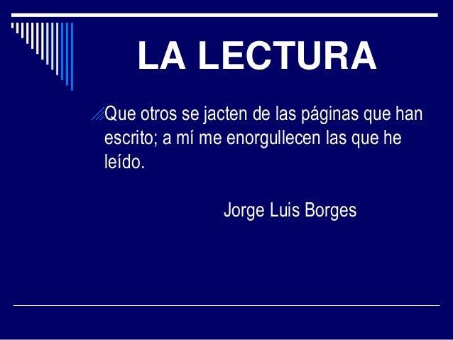 LA LECTURA Que otros se jacten de las páginas que han  escrito; a mí me enorgullecen las que he leído. Jorge Luis Borges