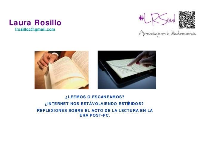 Laura Rosillo lrosilloc@ gmail.com                        ¿LEEMOS O ESCANEAMOS?               ¿INTERNET NOS ESTÁ VOLVIENDO...