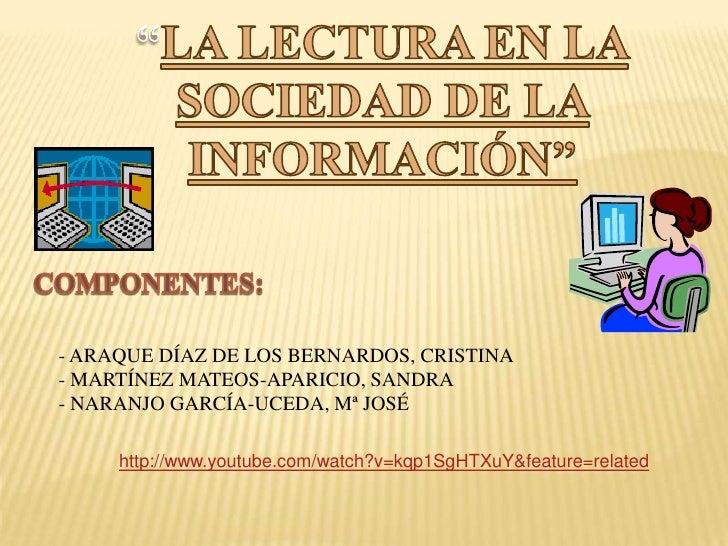 """""""LA LECTURA EN LA SOCIEDAD DE LA INFORMACIÓN""""<br />COMPONENTES:<br />- ARAQUE DÍAZ DE LOS BERNARDOS, CRISTINA<br />     - ..."""