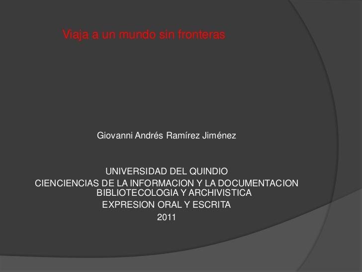 Viaja a un mundo sin fronteras           Giovanni Andrés Ramírez Jiménez              UNIVERSIDAD DEL QUINDIOCIENCIENCIAS ...