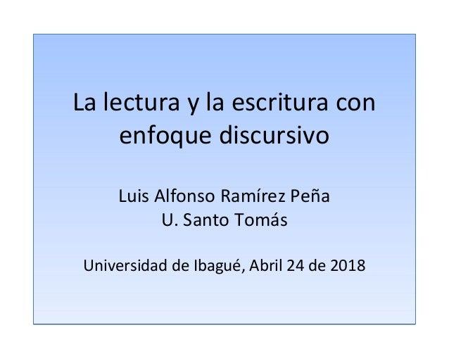 La lectura y la escritura con enfoque discursivo Luis Alfonso Ramírez Peña U. Santo Tomás Universidad de Ibagué, Abril 24 ...