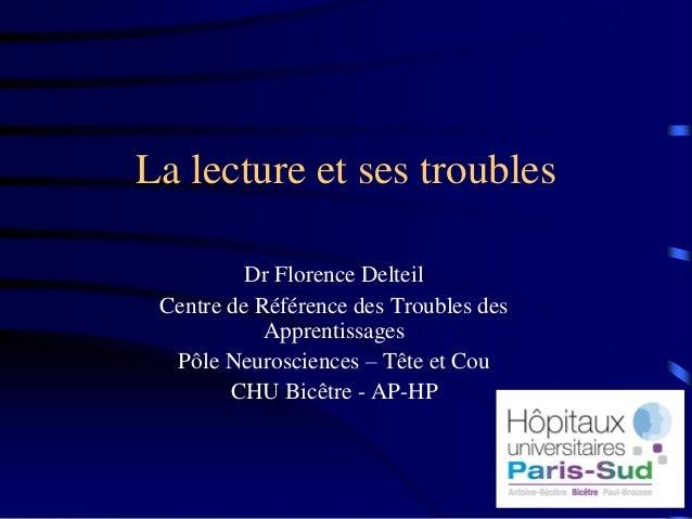 La lecture et ses troubles Dr Florence Delteil Centre de Référence des Troubles des Apprentissages Pôle Neurosciences – Tê...