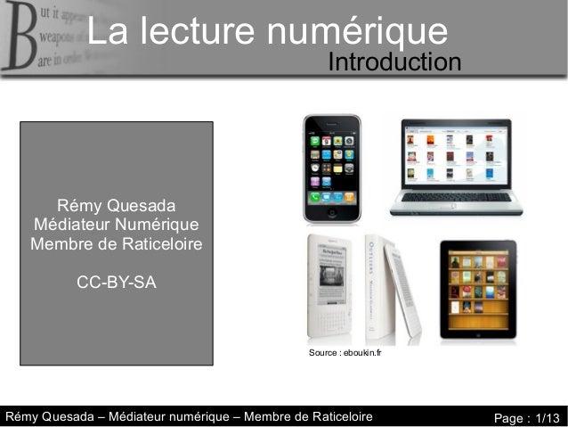 La lecture numérique La lecture numérique  Introduction  Rémy Quesada Médiateur Numérique Membre de Raticeloire CC-BY-SA  ...