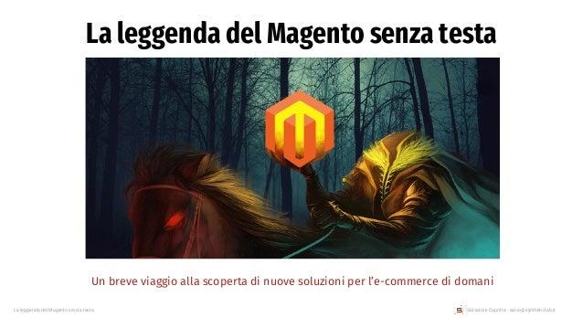 Salvatore Capritta - salvo@syntheticlab.itLa leggenda del Magento senza testa La leggenda del Magento senza testa Un breve...