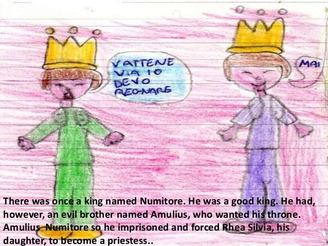There was once a king named Numitore. He was a good king. He had,however, an evil brother named Amulius, who wanted his th...