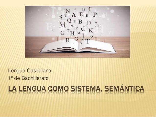 LA LENGUA COMO SISTEMA. SEMÁNTICA Lengua Castellana 1º de Bachillerato