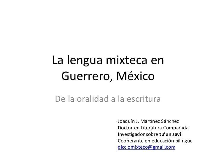 La lengua mixteca en  Guerrero, MéxicoDe la oralidad a la escritura                 Joaquín J. Martínez Sánchez           ...