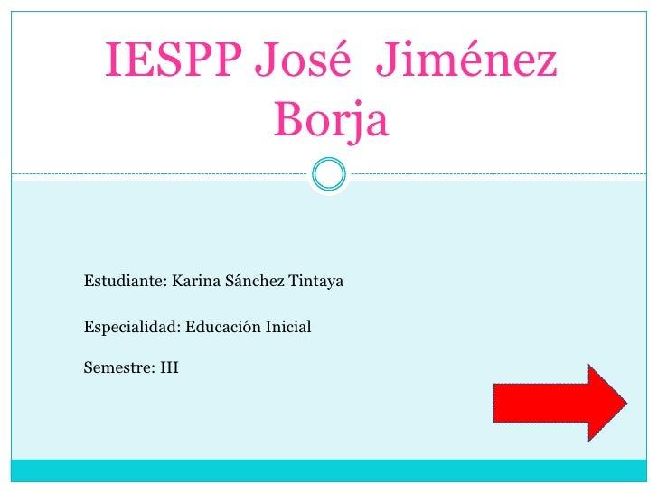 IESPP José Jiménez         BorjaEstudiante: Karina Sánchez TintayaEspecialidad: Educación InicialSemestre: III