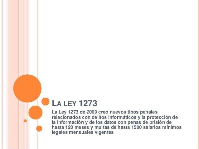LA LEY 1273 La Ley 1273 de 2009 creó nuevos tipos penales relacionados con delitos informáticos y la protección de la info...