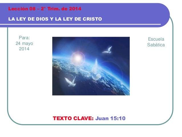 Para: 24 mayo 2014 LA LEY DE DIOS Y LA LEY DE CRISTO Lección 08 – 2° Trim. de 2014 TEXTO CLAVE: Juan 15:10 Escuela Sabática