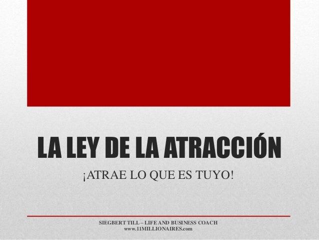 LA LEY DE LA ATRACCIÓN ¡ATRAE LO QUE ES TUYO! SIEGBERT TILL – LIFE AND BUSINESS COACH www.11MILLIONAIRES.com