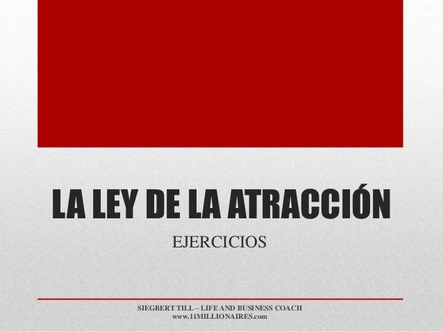 LA LEY DE LA ATRACCIÓN EJERCICIOS SIEGBERT TILL – LIFE AND BUSINESS COACH www.11MILLIONAIRES.com