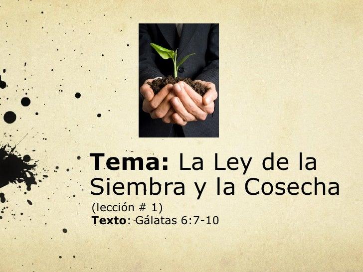 Tema: La Ley de la Siembra y la Cosecha (lección # 1) Texto: Gálatas 6:7-10