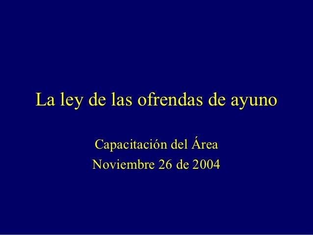 La ley de las ofrendas de ayuno       Capacitación del Área       Noviembre 26 de 2004