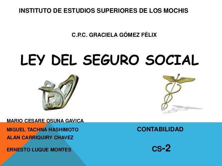 INSTITUTO DE ESTUDIOS SUPERIORES DE LOS MOCHIS                       C.P.C. GRACIELA GÓMEZ FÉLIX    LEY DEL SEGURO SOCIALM...
