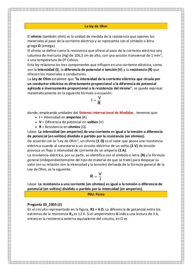 La ley de Ohm El ohmio (también ohm) es la unidad de medida de la resistencia que oponen los materiales al paso de la corr...