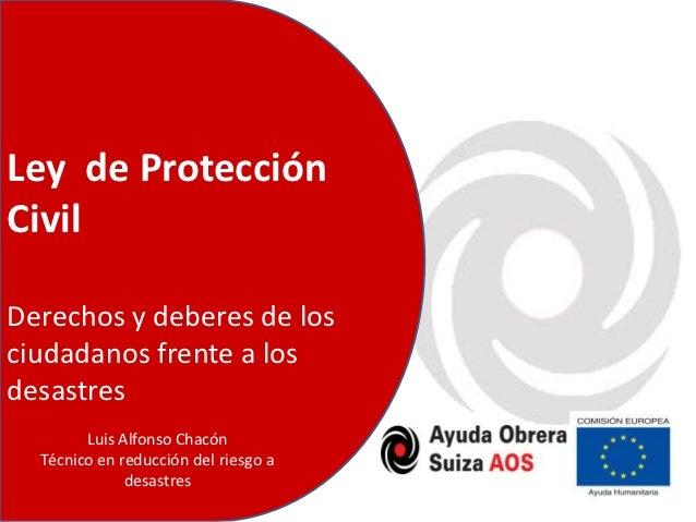 Ley de ProtecciónCivilDerechos y deberes de losciudadanos frente a losdesastres        Luis Alfonso Chacón  Técnico en red...
