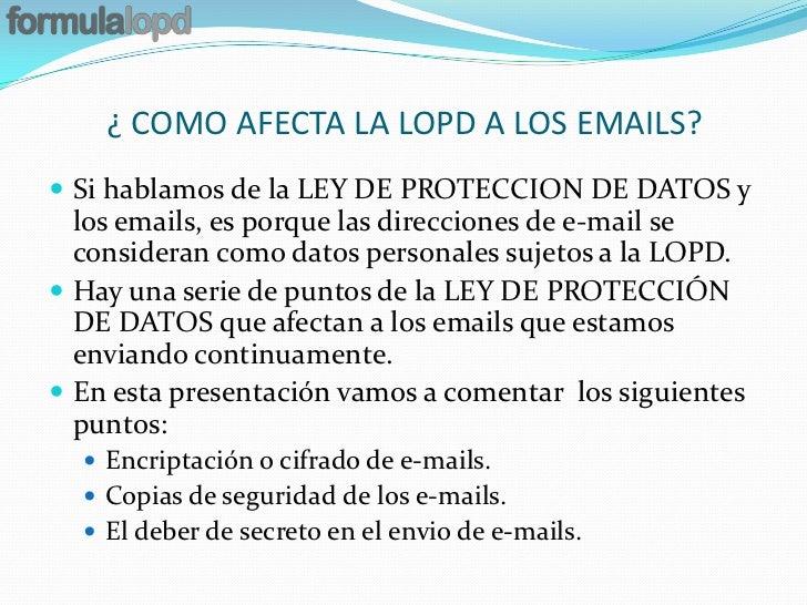 ¿ COMO AFECTA LA LOPD A LOS EMAILS? Si hablamos de la LEY DE PROTECCION DE DATOS y  los emails, es porque las direcciones...
