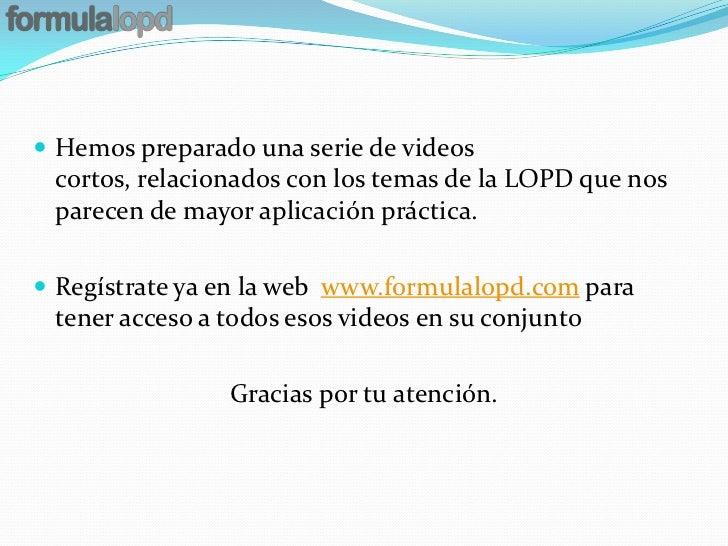  Hemos preparado una serie de videos cortos, relacionados con los temas de la LOPD que nos parecen de mayor aplicación pr...