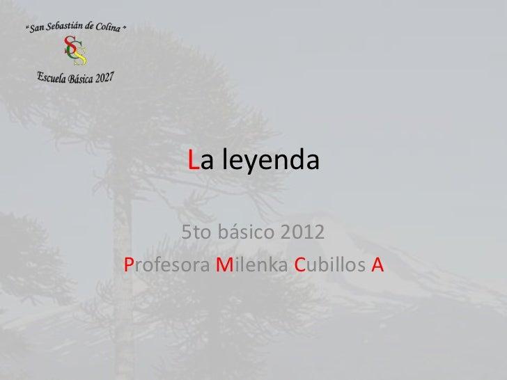 La leyenda      5to básico 2012Profesora Milenka Cubillos A