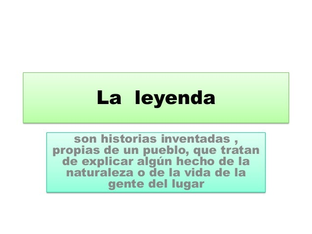 La leyenda  son historias inventadas ,  propias de un pueblo, que tratan  de explicar algún hecho de la  naturaleza o de l...