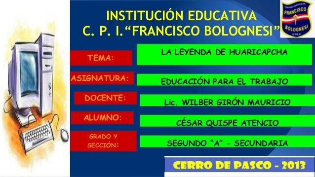"""INSTITUCIÓN EDUCATIVA C. P. I.""""FRANCISCO BOLOGNESI"""" TEMA: ASIGNATURA: DOCENTE:  ALUMNO: GRADO Y SECCIÓN:  LA LEYENDA DE HU..."""
