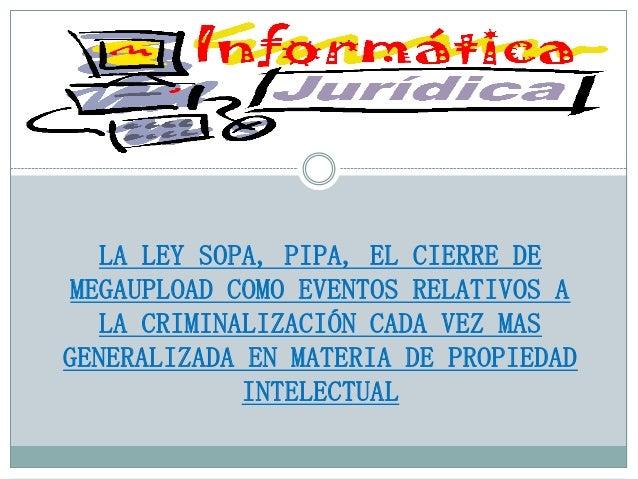 LA LEY SOPA, PIPA, EL CIERRE DE MEGAUPLOAD COMO EVENTOS RELATIVOS A LA CRIMINALIZACIÓN CADA VEZ MAS GENERALIZADA EN MATERI...