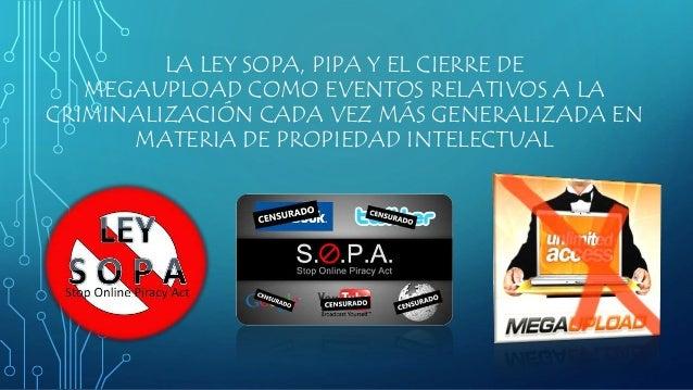 LA LEY SOPA, PIPA Y EL CIERRE DE MEGAUPLOAD COMO EVENTOS RELATIVOS A LA CRIMINALIZACIÓN CADA VEZ MÁS GENERALIZADA EN MATER...