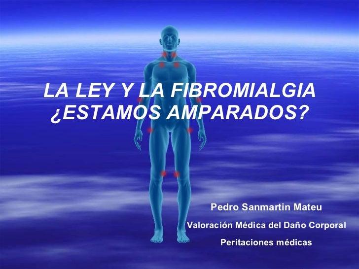LA LEY Y LA FIBROMIALGIA ¿ESTAMOS AMPARADOS? Pedro Sanmartin Mateu Valoración Médica del Daño Corporal Peritaciones médicas