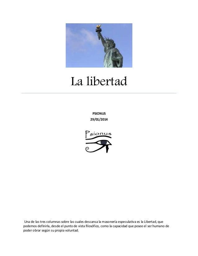 La libertad PSIONUS 29/01/2014  Una de las tres columnas sobre las cuales descansa la masonería especulativa es la Liberta...
