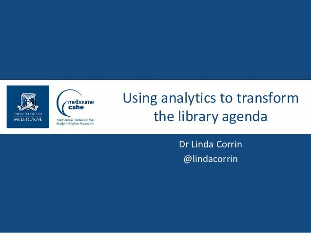 Using analytics to transform the library agenda Dr Linda Corrin @lindacorrin