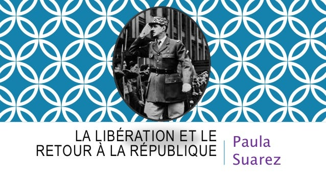 LA LIBÉRATION ET LE  RETOUR À LA RÉPUBLIQUE  Paula  Suarez