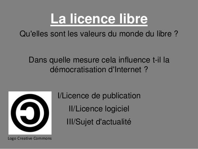 La licence libre Qu'elles sont les valeurs du monde du libre ? Dans quelle mesure cela influence t-il la démocratisation d...