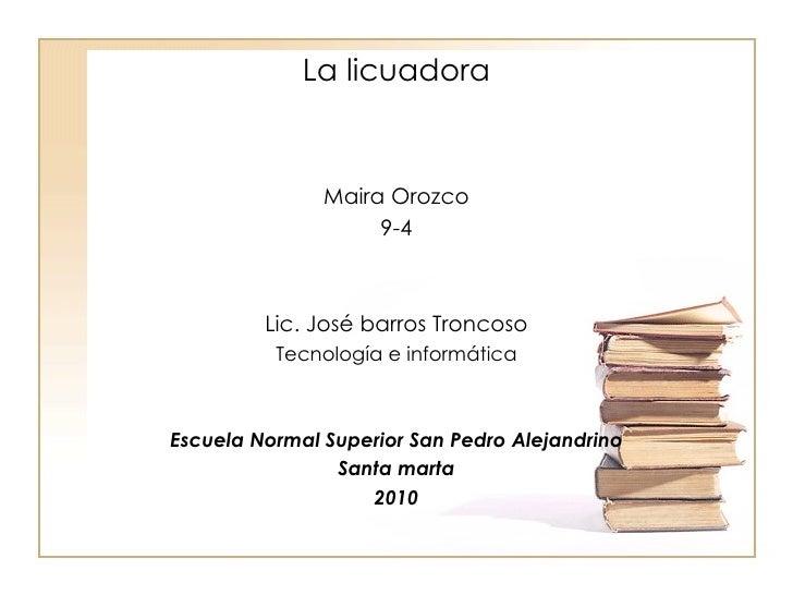 La licuadora Maira Orozco 9-4 Lic. José barros Troncoso Tecnología e informática Escuela Normal Superior San Pedro Alejand...